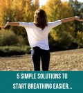 5 Simple Solutions To Start Breathing Easier...