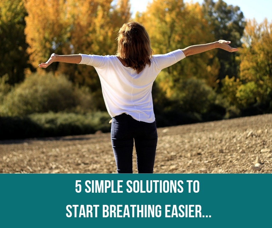 5 Simple Solutions To Start Breathing Easier…