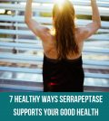 7 Healthy Ways Serrapeptase Supports Your Good Health