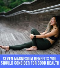 Seven Magnesium Benefits You Should Consider For Good Health