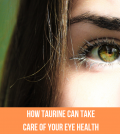 How Taurine Can Take Care Of Your Eye Health